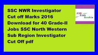 SSC NWR Investigator Cut off Marks 2016 Download for 40 Grade-II Jobs SSC North Western Sub Region Investigator Cut Off pdf
