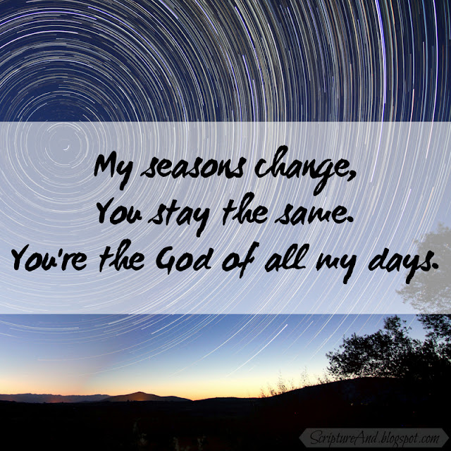 My seasons change, You stay the same You're the God of all my days | scriptureand.blogspot.com