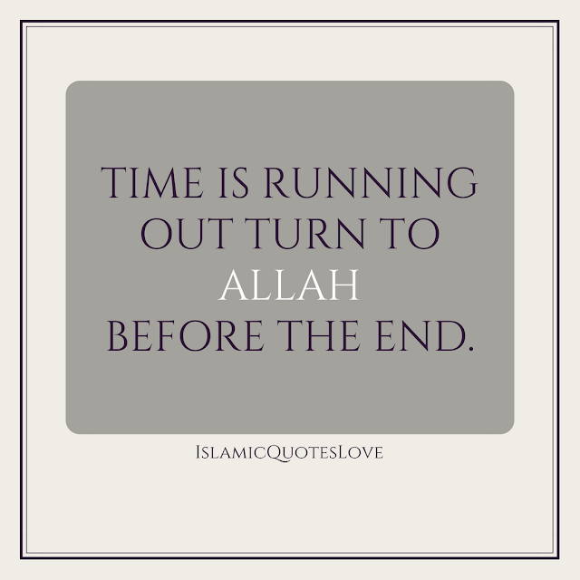 Time is running out turn to  ALLAH  before the end.