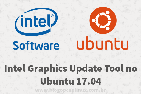 "Intel Graphics Update Tool no Ubuntu 17.04 ""Zesty Zapus"""