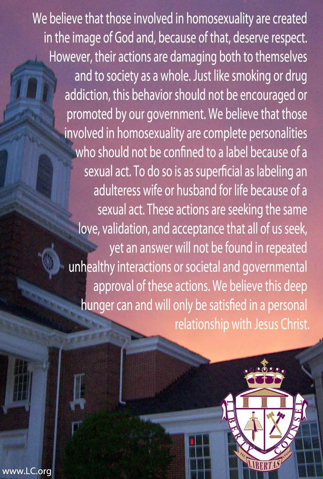 We believe that those involved in homosexuality are created in the image of God and, because of that, deserve respect. However, their actions are damaging both to themselves and society as a whole. Just like smoking or drug addiction, this behavior should not be encouraged or promoted by our government. We believe that those involved in homosexuality are complete personalities who should not be confined to a label because of a sexual act. To do so is to label an adulterous wife or husband for life because of a sexual act. These actions are seeking the same love, validation, and acceptance all of us seek, yet and answer will not be found in repeated unhealthy interactions or societal and governmental approval of these actions. We believe this deep hunger can and will only be satisfied in a personal relationship with Jesus Christ.