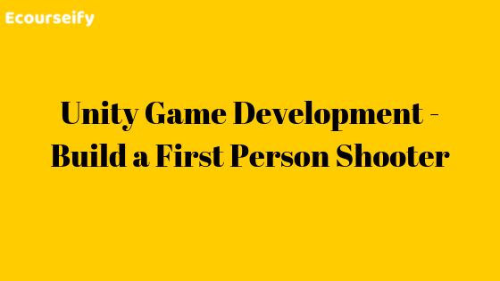 Unity Game Development – Build a First Person Shooter