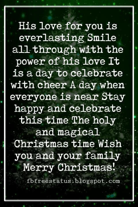 Religious Sayings For Christmas Cards, His love for you is everlasting Smile all through with the power of his love It is a day to celebrate with cheer A day when everyone is near Stay happy and celebrate this time The holy and magical Christmas time Wish you and your family Merry Christmas!