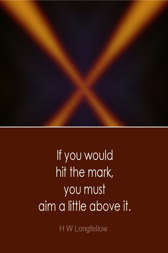 visual quote - image quotation: If you would hit the mark, you must aim a little above it. - H W Longfellow