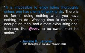 sad life impossible to enjoy idling thoroughly unless one has plenty of work to do.