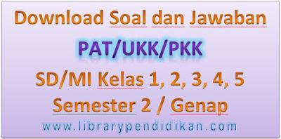 Download Soal dan Jawaban PAT/UKK/PKK SD/MI Kelas 1, 2, 3, 4, 5 Semester 2 / Genap