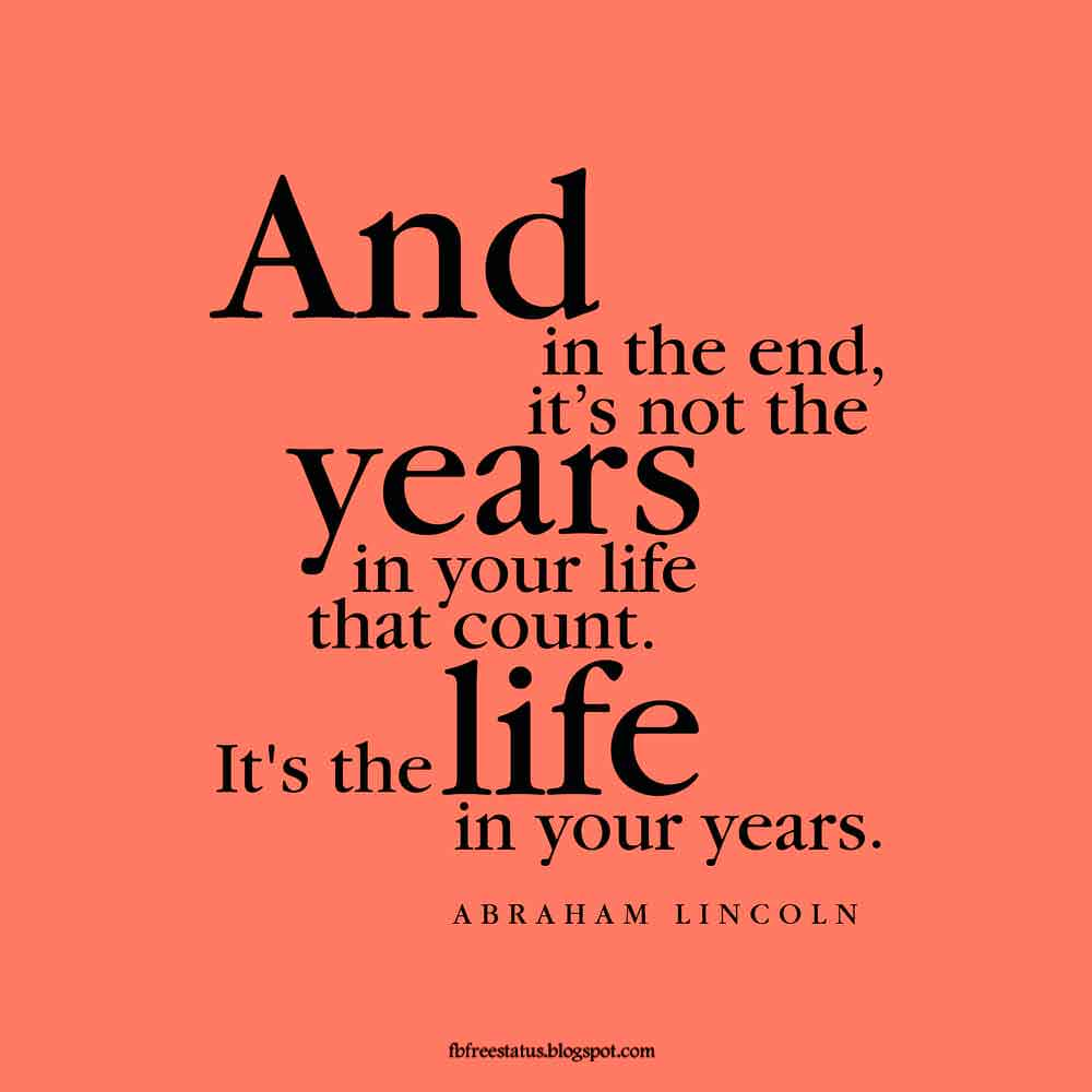 �And in the end, it's not the years in your life that count. It's the life in your years. -Abraham Lincoln Quote
