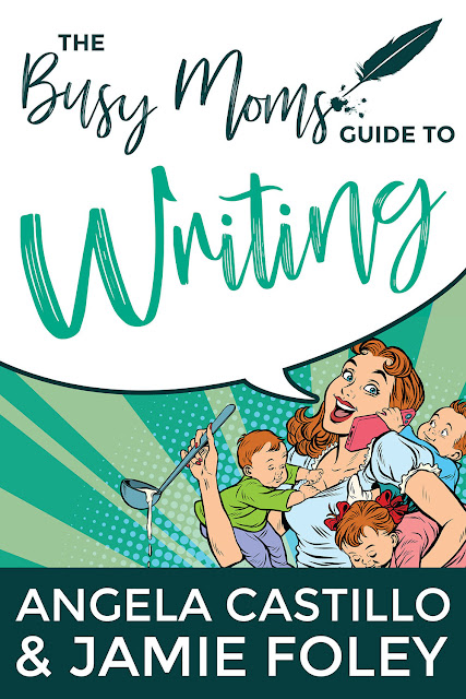 The Busy Moms Guide to Writing by Angela Castillo and Jamie Foley