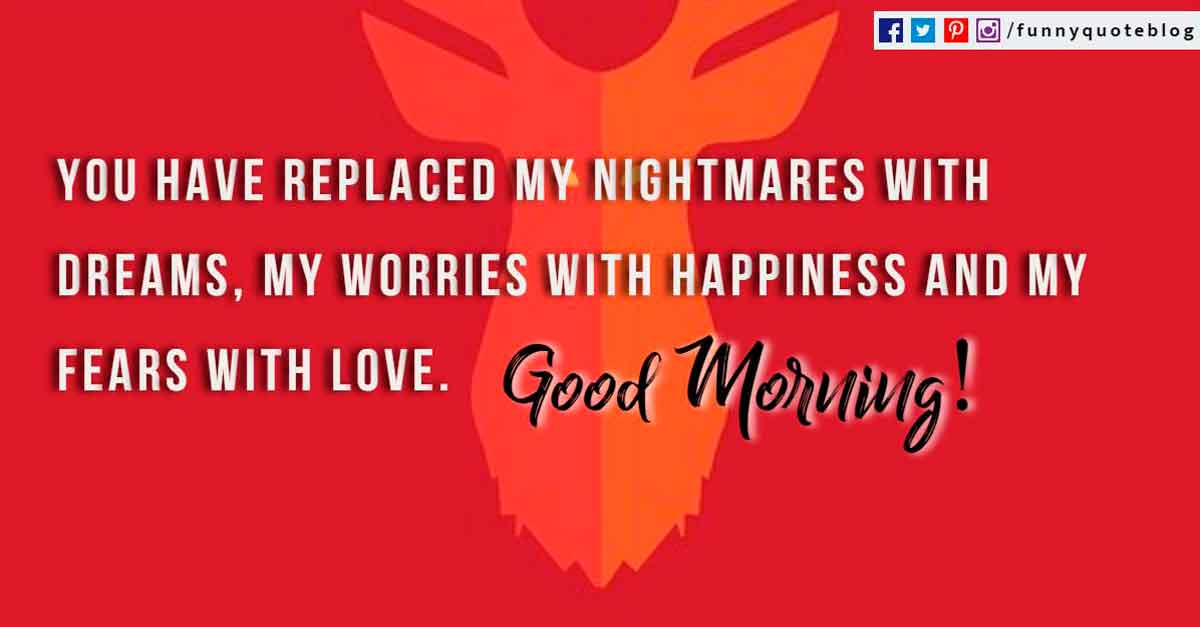 You have replaced my nightmares with dreams, my worries with happiness and my fears with love. Good morning.