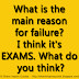 What is the main reason for failure? I think it's EXAMS. What do you think?