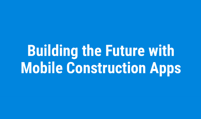 Building the Future with Mobile Construction Apps