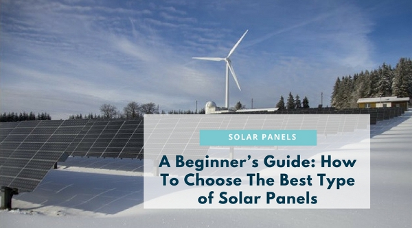 A Beginner's Guide: How To Choose The Best Type of Solar Panels