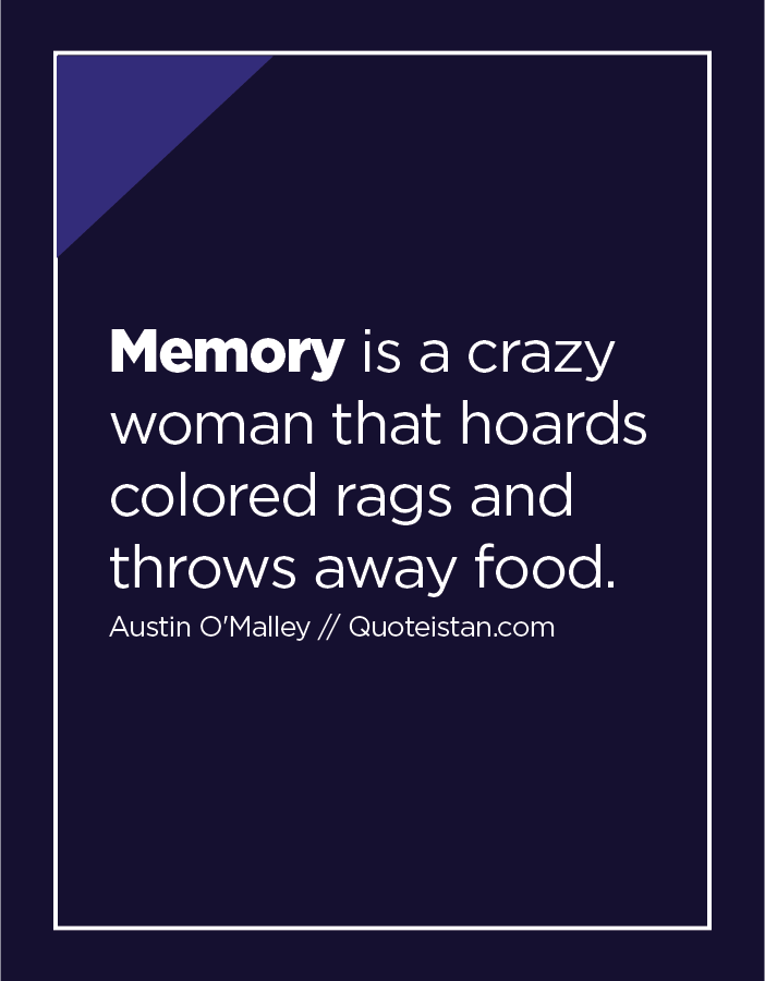 Memory is a crazy woman that hoards colored rags and throws away food.