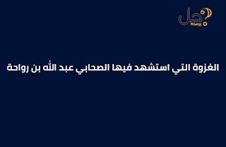 الغزوة التي استشهد فيها الصحابي عبد الله بن رواحة من 4 حروف