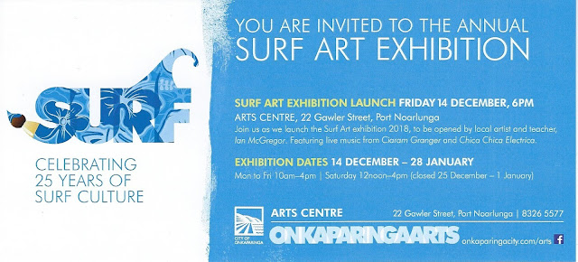 Invitation blue logo at left on white background.White text on blue background at right: SURF Celebrating 25 years of surf culture. You are invited to the annual Surf Art Exhibition. Launch Friday 14 December, 6 pm. Arts Centre, 22 Gawler Street, Port Noarlunga. Join us as we launch the Surf Art Exhibition 2018, to be opened by local artist and teacher, Ian McGregor. Featuring live music from Ciaram Granger and Chica Chica Electrica. Exhibition dates 14 December - 28 January. Mon to Fri 10 am - 4 pm, Saturday 12 noon - 4 pm (closed 25 December - 1 January).