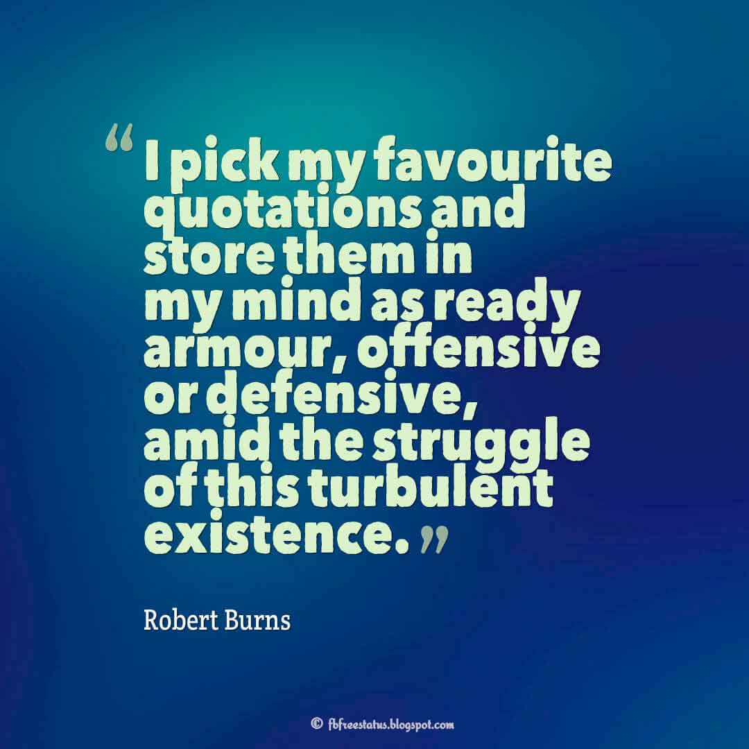 """""""I pick my favourite quotations and store them in my mind as ready armour, offensive or defensive, amid the struggle of this turbulent existence."""" ? Robert Burns Quotes About struggle"""