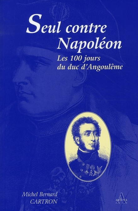 Seul contre Napoléon. Les Cent Jours du duc d'Angoulême - Michel-Bernard Cartron