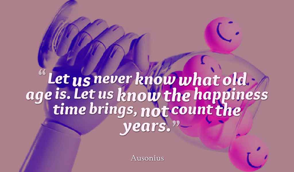 Inspirational Quotes About Life and Happiness, Let us never know what old age is. Let us know the happiness time brings, not count the years. - Ausonius ,Quotes about happiness