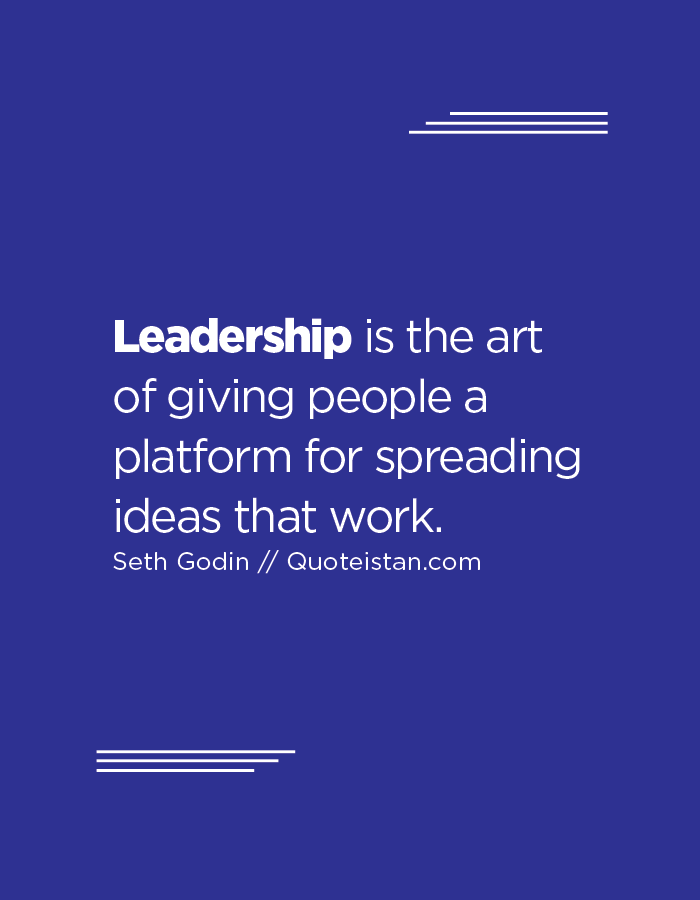 Leadership is the art of giving people a platform for spreading ideas that work.