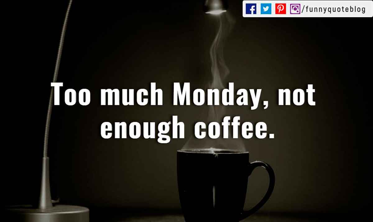 """Too much Monday, not enough coffee."""