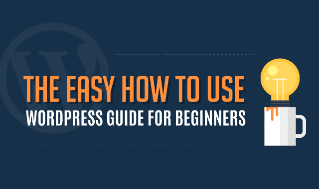 The Easy How To Use WordPress Guide For Beginners