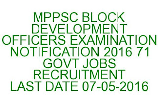 MPPSC BLOCK DEVELOPMENT OFFICERS EXAMINATION NOTIFICATION 2016 71 GOVT JOBS RECRUITMENT LAST DATE 07-05-2016