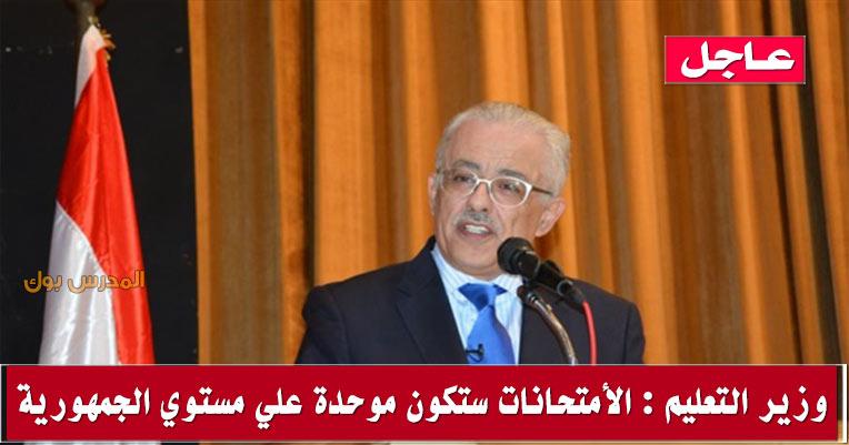 وزير التعليم الأمتحانات ستكون موحدة علي مستوي الجمهورية لأسباب فنية