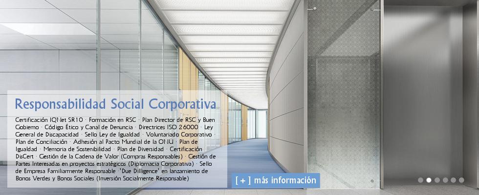 Responsabilidad Social Empresarial - Responsabilidad Social Corporativa: Certificación SGE 21 · Certificación IQNet SR10 · Formación en RSC · Planes Directores de RSC y Buen Gobierno · Códigos Éticos y Canales de Denuncia · Certificación Compliance ISO 19601 · Ley General de Discapacidad · Sello Ley de Igualdad · Voluntariado Corporativo · Planes de Conciliación · Adhesión al Pacto Mundial de la ONU · Planes de Igualdad · Memorias de Sostenibilidad · Planes de Diversidad · Certificación DisCert · Gestión de la Cadena de Valor (Compras Responsables) · Gestión de Partes Interesadas en proyectos estratégicos (Diplomacia Corporativa) · Sello de Empresa Familiarmente Responsable ·'Due Dilligence' en lanzamiento de Bonos Verdes y Bonos Sociales (Inversión Socialmente Responsable).