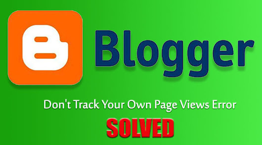 Don't Track Your Own Page Views Error on Blogger [SOLVED]