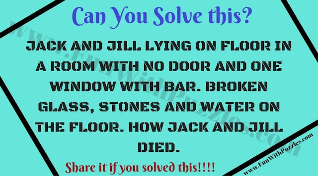 JACK AND JILL LYING ON FLOOR IN A ROOM WITH NO DOOR AND ONE WINDOW WITH BAR. BROKEN GLASS, STONES AND WATER ON THE FLOOR. HOW JACK AND JILL DIED.