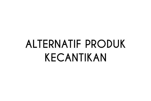 pengganti alternatif produk kecantikan