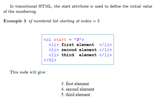 ""\subsection{Start attribute}  In transitional HTML, the start attribute is used to define the initial value of the numbering.  begin{example} of numbered list starting at $index=3$ end{example}  begin{equation*} FRAME{itbpF}{2.4292in}{1.0685in}{0in}{}{}{5-start-attribute-list.png}{% special{language """"Scientific Word"""";type """"GRAPHIC"""";maintain-aspect-ratio TRUE;display """"USEDEF"""";valid_file """"F"""";width 2.4292in;height 1.0685in;depth 0in;original-width 2.4002in;original-height 1.0403in;cropleft """"0"""";croptop """"1"""";cropright """"1"""";cropbottom """"0"""";filename 'images/5-start-attribute-list.png';file-properties """"XNPEU"""";}} end{equation*}  This code will give:  begin{equation*} FRAME{itbpF}{1.2287in}{0.6841in}{0in}{}{}{% 6-displaying-start-attribut-list.png}{special{language """"Scientific Word"""";type """"GRAPHIC"""";maintain-aspect-ratio TRUE;display """"USEDEF"""";valid_file """"F"""";width 1.2287in;height 0.6841in;depth 0in;original-width 1.1997in;original-height 0.6559in;cropleft """"0"""";croptop """"1"""";cropright """"1"""";cropbottom """"0"""";filename 'images/6-displaying-start-attribut-list.png';file-properties """"XNPEU"""";}} end{equation*}  subsection{Lists with descriptions}  Unlike other types of lists, the description lists, dl (definition list), do not use the li tag for items in the list, but divide them into two parts: the term, introduced by dt (definition term) and its description introduced by dd (definition description).""655|422|?|en|2|689b8189efb70d9e6a9905fed2904f67|False|UNSURE|0.32670941948890686