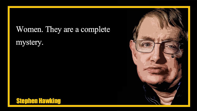 Women. They are a complete mystery  Stephen Hawking