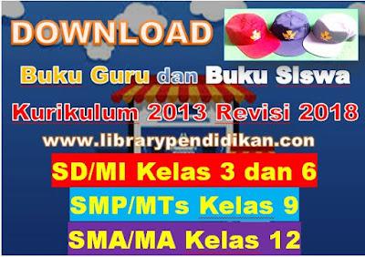 Buku Guru dan Buku Siswa SD/MI Kelas 3 dan 6, SMP/MTs Kelas 9, SMA/MA Kelas 12 Kurikulum 2013 Revisi 2018-library pendidikan
