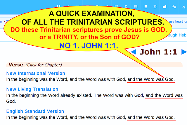 A QUICK EXAMINATION OF ALL THE TRINITARIAN SCRIPTURES. DO these Trinitarian scriptures prove Jesus is GOD or a TRINITY, or the Son of GOD? NO 1. JOHN 1:1.