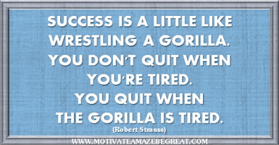 "36 Success Quotes To Motivate And Inspire You: ""Success is a little like wrestling a gorilla. You don't quit when you're tired. You quit when the gorilla is tired."" ― Robert Strauss"