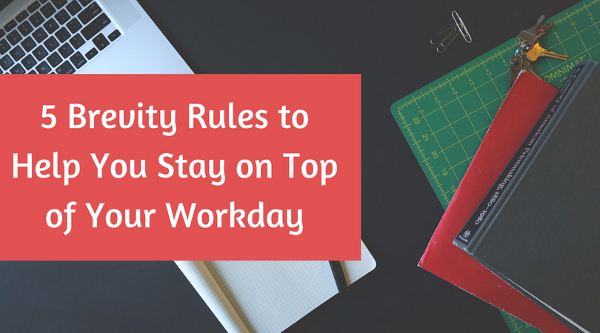 5 Brevity Rules to Help You Stay on Top of Your Workday