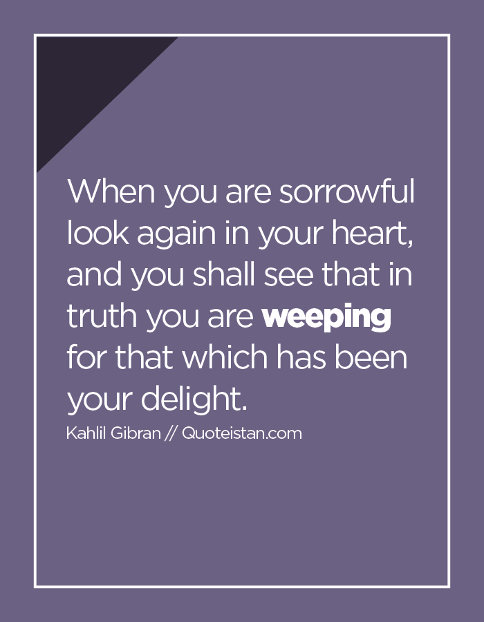 When you are sorrowful look again in your heart, and you shall see that in truth you are weeping for that which has been your delight.