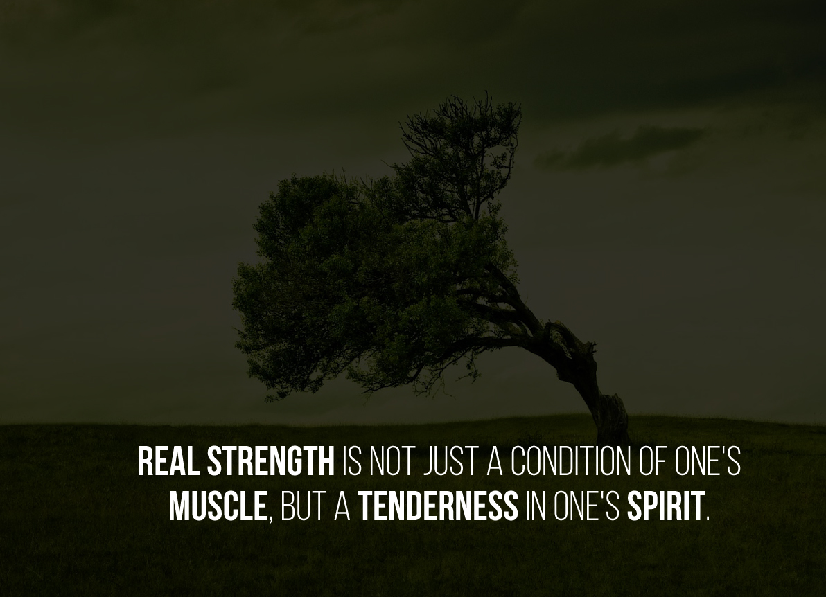 Real strength is not just a condition of one's muscle, but a tenderness in one's spirit.