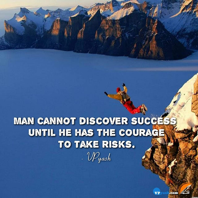 Man cannot discover success until he has the courage to take risk