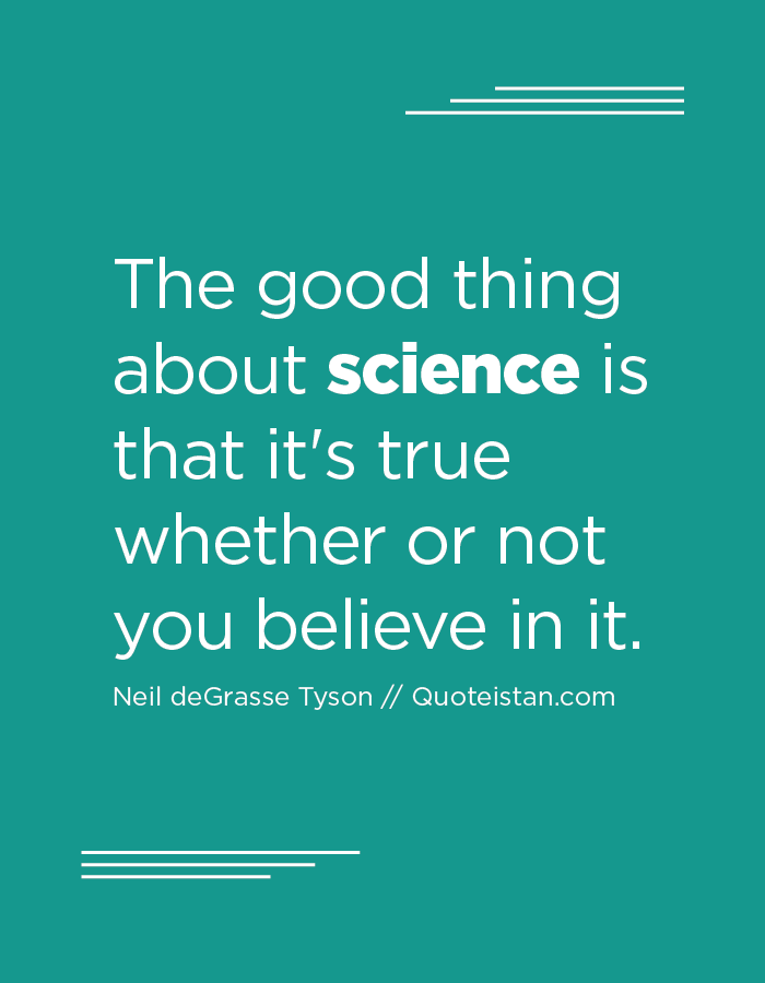 The good thing about science is that it's true whether or not you believe in it.