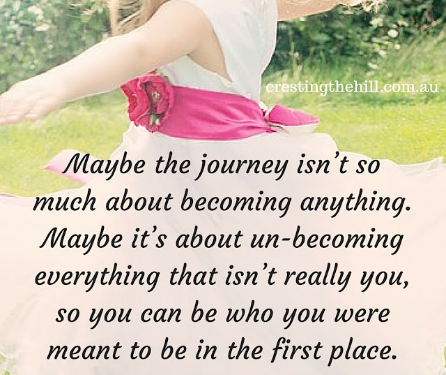 Maybe the journey isn't so much about becoming anything. Maybe it's about un-becoming everything that isn't really you, so you can be who you were meant to be in the first place.