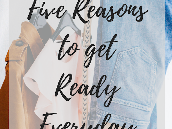Five Reasons to Get Ready Everyday
