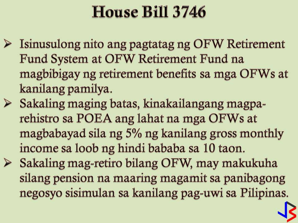If a consolidated version out of this three laws or even one of this would come into law, this is a great help for our modern day heroes, our Overseas Filipino Workers (OFWs).  These 2018 three bills are being filed in the House of Representatives seeking to provide retirement benefits and welfare assistance to OFWs.  House Bill 3746 Authored by Sagip Partylist Rep. Rodante Marcoleta  HB 3746 calls for the creation of an Overseas Filipino Workers Retirement Fund System and an OFW Retirement Fund, which shall be used to provide retirement benefits and similar gratuities to OFWs and their beneficiaries.  The measure requires all OFWs duly registered with the Philippine Overseas Employment Administration (POEA), to remit five percent of their gross monthly income for at least 10 years.  Marcoleta said that there is no law that would allow the OFWs to neither receive retirement pay at an earlier age nor provide voluntary separation benefits.  He said that the proposed retirement system would provide the OFWs with funds they can use for business opportunities or other productive endeavors when they decide to finally retire from work.  House Bill 4570 - Authored By Gary Alejano (Party-list, Magdalo)  HB 5470 proposes the creation of the Overseas Filipino Workers Pension Fund. It requires all OFWs duly registered with the POEA and the Commission on Filipino Overseas (CPO) to remit five percent of their gross monthly income to the Overseas Filipino Workers Pension Fund for five years.  Accordingly, the fund would provide OFWs and their families a guaranteed capital to start anew in the event that they meet an unforeseen misfortune in the course of their work.  House Bill 7228 By Rep. Winston Castelo, 2nd District, Quezon City  HB 7228 seeks to provide for the protection of OFW dependents by setting up for them a special pension fund in the event of income loss due to death or disability.  Castelo explained that in the event the OFWs themselves lose the ability to earn a living, their family and those who depend on them for subsistence become miserable.  Castelo added that there has to be a state intervention whereby they are protected economically if this scenario occurs.  With these three bills, the House of the Representative panel has formed a technical working group to consolidate the bills. If passed this bill will help many OFWs who retired from working abroad so that they can start another chapter of their lives in the Philippines.