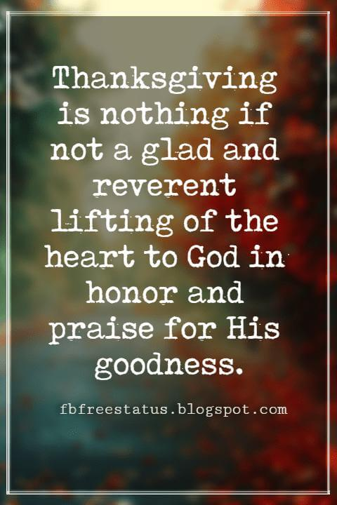 "Inspirational Sayings For Thanksgiving Day, Thanksgiving is nothing if not a glad and reverent lifting of the heart to God in honor and praise for His goodness."" - Robert Casper Lintner"