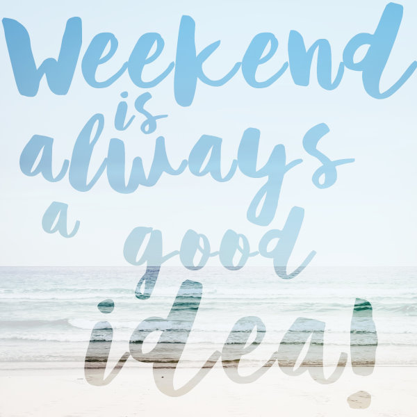 Quote: Weekend is alway a good idea! Hoch die Hände, Wochenende!