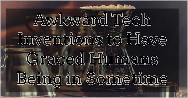 Awkward Tech Inventions have Graced Upon Human Beings