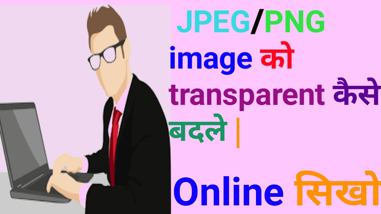 How To Convert Jpg To Png Image With Full Transparency How To Convert Png To Transparent Background Online Alok Bhargav