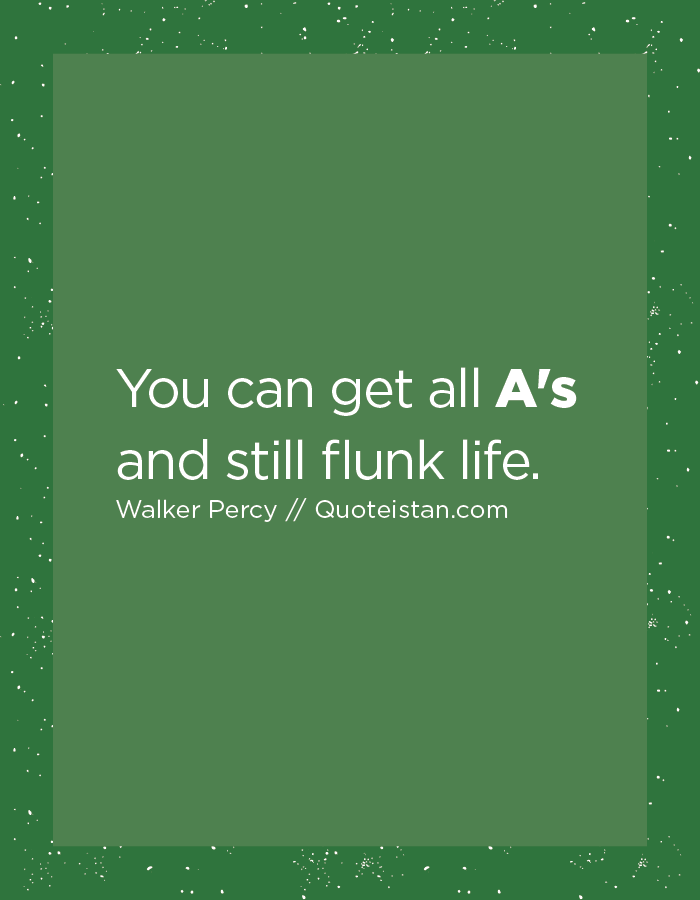 You can get all A's and still flunk life.