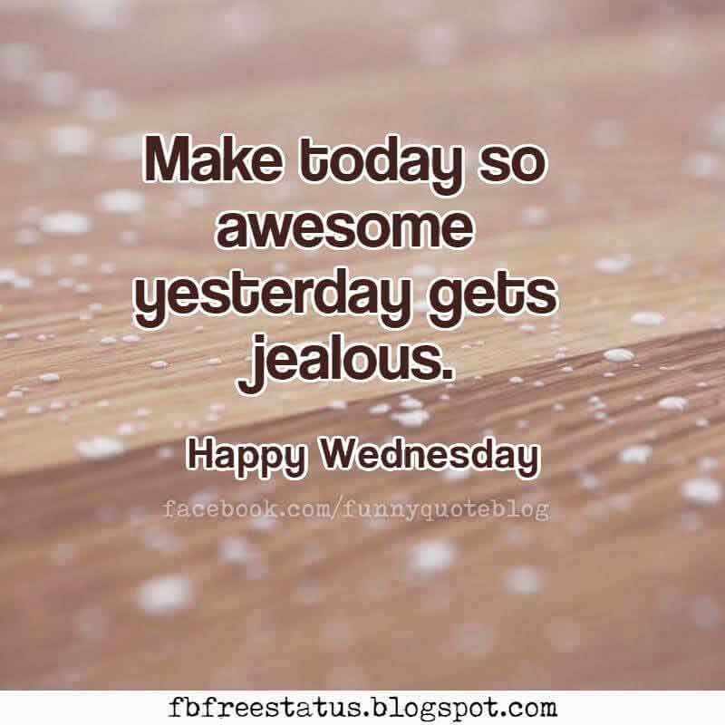 Make today so awesome yesterday gets jealous. Happy Wednesday.